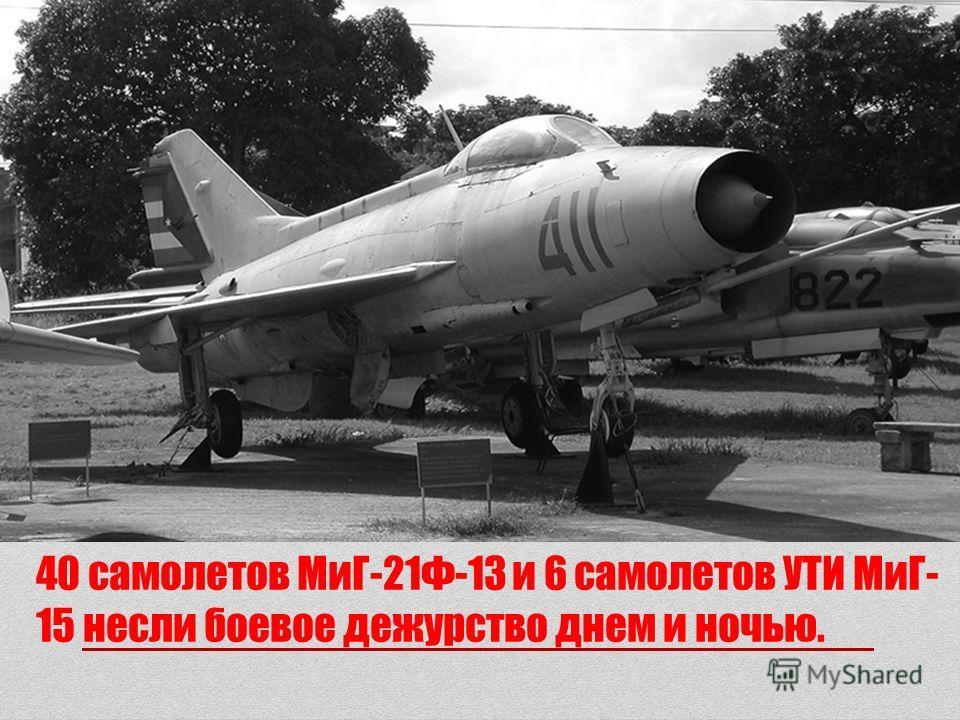 40 самолетов МиГ-21Ф-13 и 6 самолетов УТИ МиГ- 15 несли боевое дежурство днем и ночью.