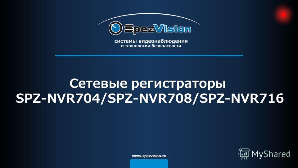 www.spezvision.ru Сетевые регистраторы SPZ-NVR704/SPZ-NVR708/SPZ-NVR716 SPZ-NVR704/SPZ-NVR708/SPZ-NVR716