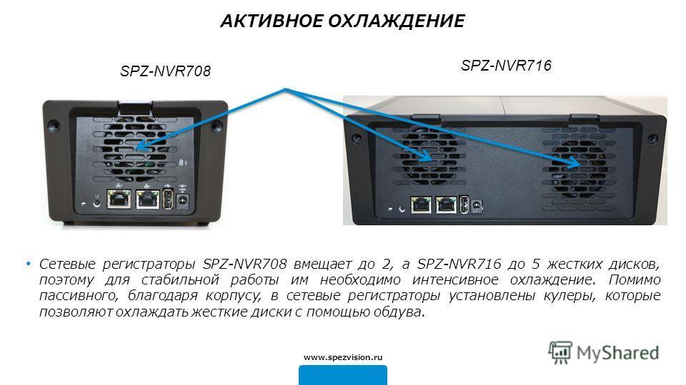 SPZ-NVR716 Сетевые регистраторы SPZ-NVR708 вмещает до 2, а SPZ-NVR716 до 5 жестких дисков, поэтому для стабильной работы им необходимо интенсивное охлаждение. Помимо пассивного, благодаря корпусу, в сетевые регистраторы установлены кулеры, которые по