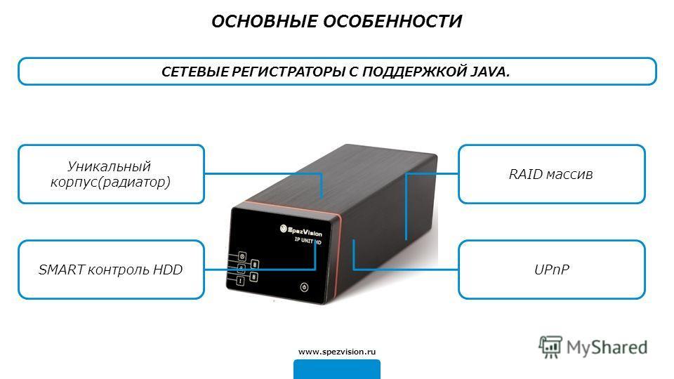 Уникальный корпус(радиатор) RAID массив UPnP www.spezvision.ru ОСНОВНЫЕ ОСОБЕННОСТИ SMART контроль HDD СЕТЕВЫЕ РЕГИСТРАТОРЫ С ПОДДЕРЖКОЙ JAVA.