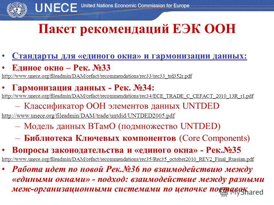 Пакет рекомендаций ЕЭК ООН Стандарты для «единого окна» и гармонизации данных: Единое окно – Рек. 33 http://www.unece.org/fileadmin/DAM/cefact/recommendations/rec33/rec33_trd352r.pdf Гармонизация данных - Рек. 34: http://www.unece.org/fileadmin/DAM/c