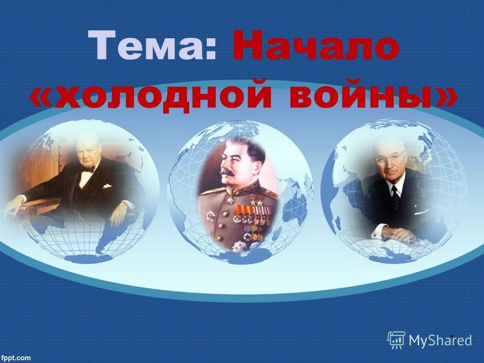 Тема: Начало «холодной войны» 1