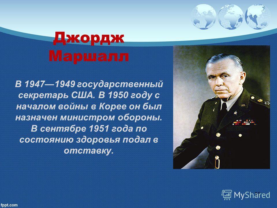 Джордж Маршалл В 19471949 государственный секретарь США. В 1950 году с началом войны в Корее он был назначен министром обороны. В сентябре 1951 года по состоянию здоровья подал в отставку. 11