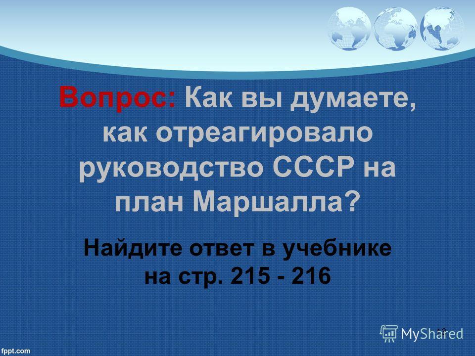 Вопрос: Как вы думаете, как отреагировало руководство СССР на план Маршалла? Найдите ответ в учебнике на стр. 215 - 216 13