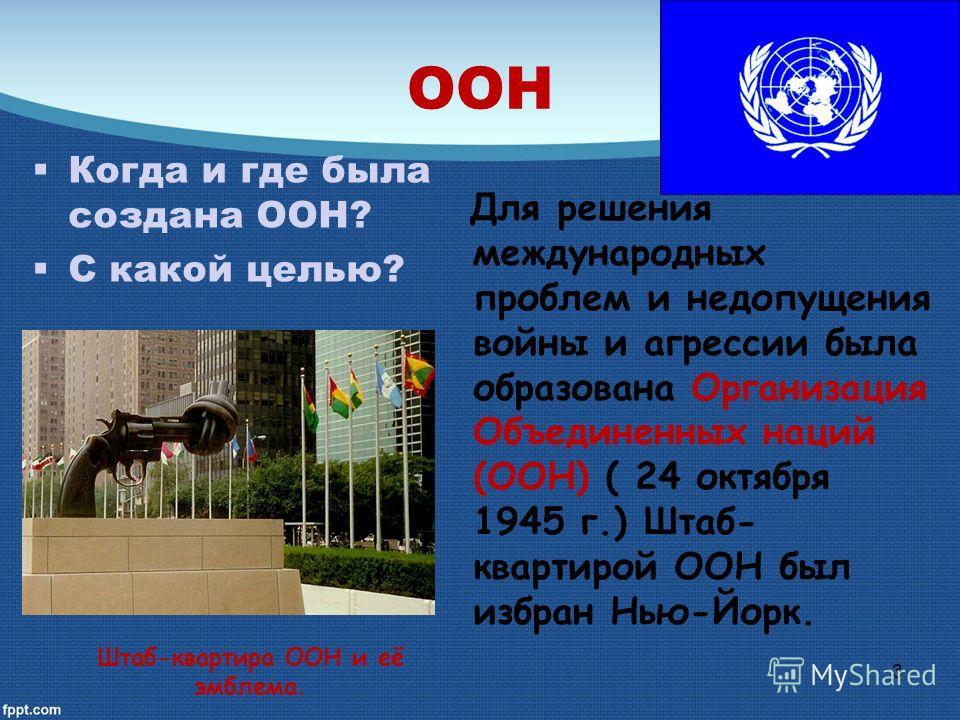 ООН Для решения международных проблем и недопущения войны и агрессии была образована Организация Объединенных наций (ООН) ( 24 октября 1945 г.) Штаб- квартирой ООН был избран Нью-Йорк. Когда и где была создана ООН? С какой целью? Штаб-квартира ООН и
