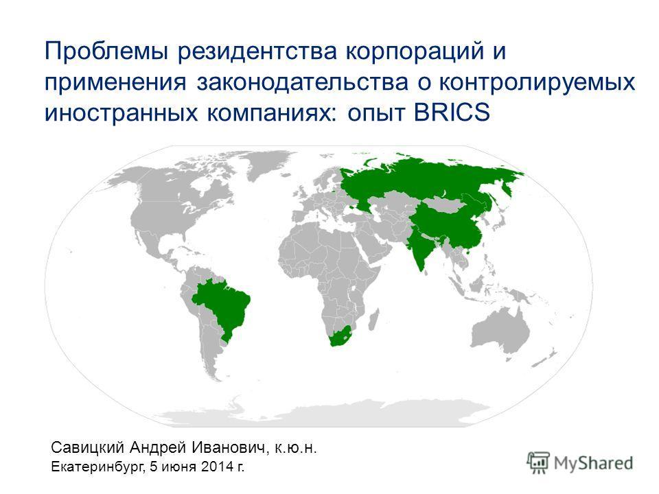 Савицкий Андрей Иванович, к.ю.н. Екатеринбург, 5 июня 2014 г. Проблемы резидентства корпораций и применения законодательства о контролируемых иностранных компаниях: опыт BRICS