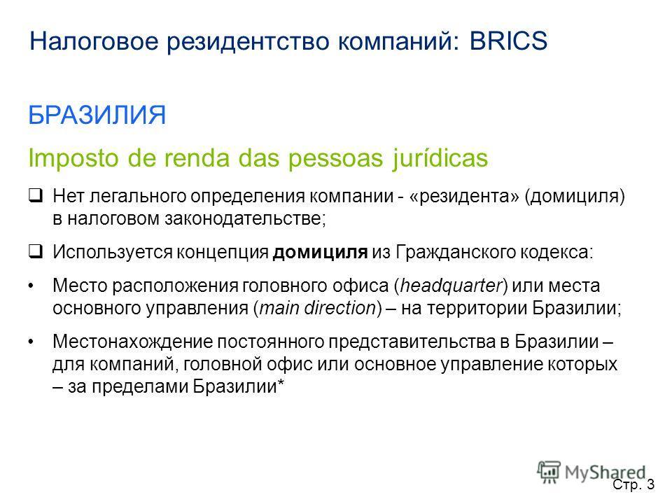 Налоговое резидентство компаний: BRICS БРАЗИЛИЯ Imposto de renda das pessoas jurídicas Нет легального определения компании - «резидента» (домициля) в налоговом законодательстве; Используется концепция домициля из Гражданского кодекса: Место расположе