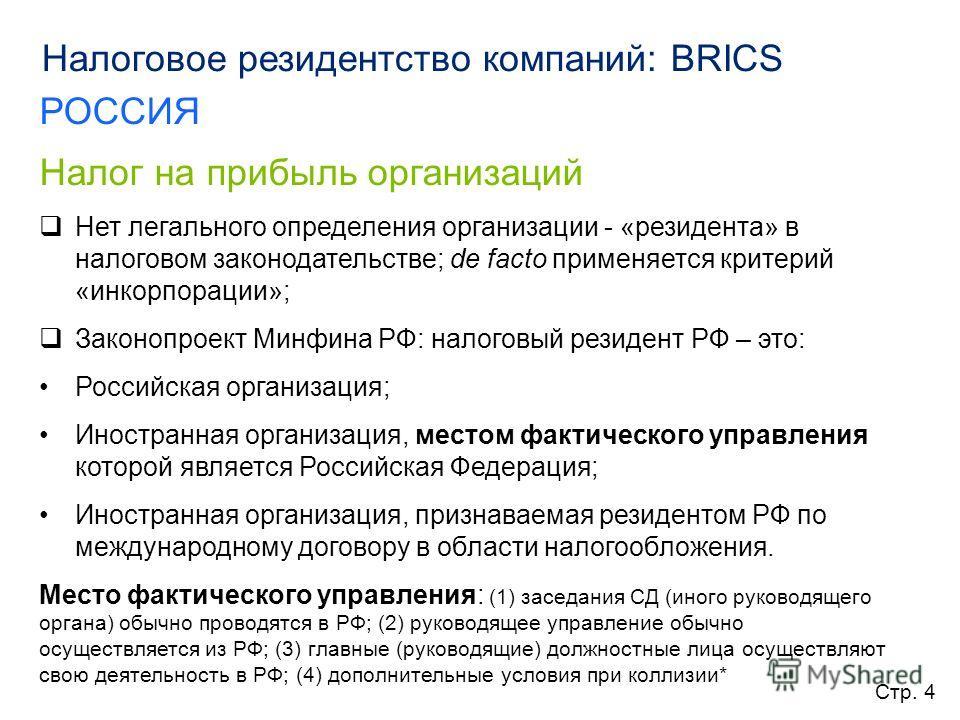 Налоговое резидентство компаний: BRICS РОССИЯ Налог на прибыль организаций Нет легального определения организации - «резидента» в налоговом законодательстве; de facto применяется критерий «инкорпорации»; Законопроект Минфина РФ: налоговый резидент РФ