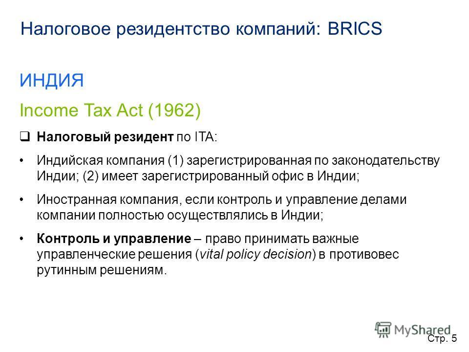 Налоговое резидентство компаний: BRICS ИНДИЯ Income Tax Act (1962) Налоговый резидент по ITA: Индийская компания (1) зарегистрированная по законодательству Индии; (2) имеет зарегистрированный офис в Индии; Иностранная компания, если контроль и управл