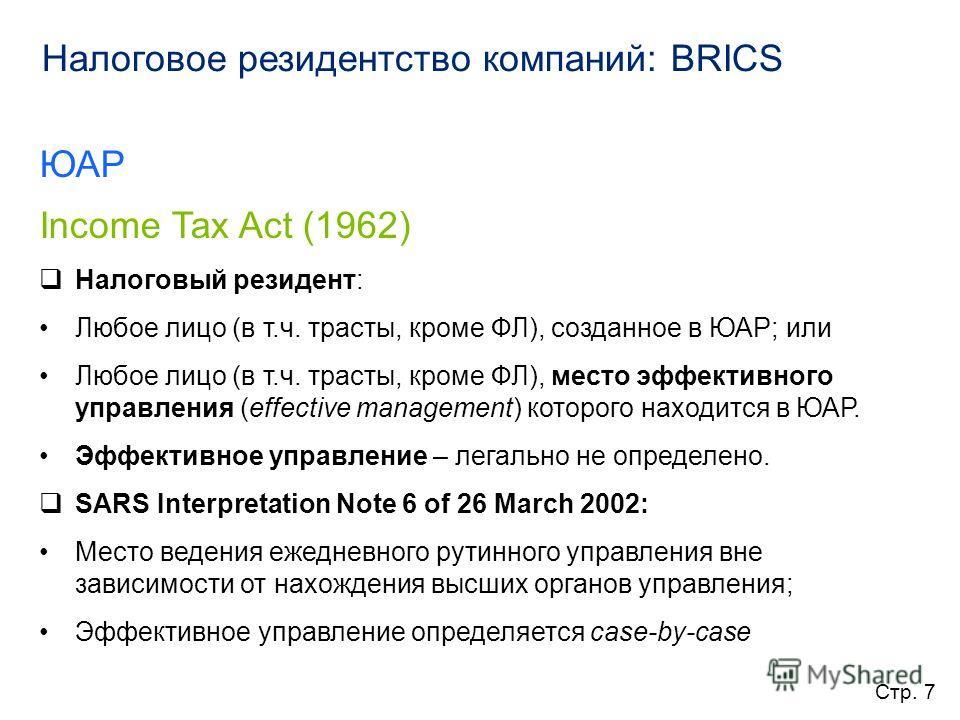 Налоговое резидентство компаний: BRICS ЮАР Income Tax Act (1962) Налоговый резидент: Любое лицо (в т.ч. трасты, кроме ФЛ), созданное в ЮАР; или Любое лицо (в т.ч. трасты, кроме ФЛ), место эффективного управления (effective management) которого находи