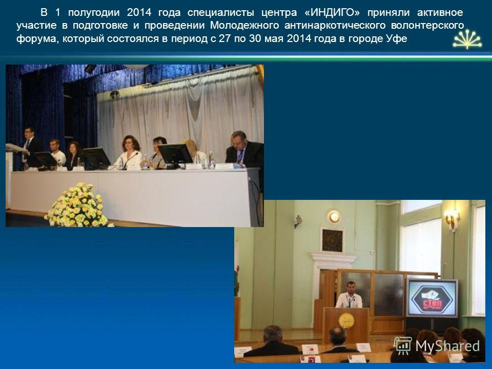 В 1 полугодии 2014 года специалисты центра «ИНДИГО» приняли активное участие в подготовке и проведении Молодежного антинаркотического волонтерского форума, который состоялся в период с 27 по 30 мая 2014 года в городе Уфе