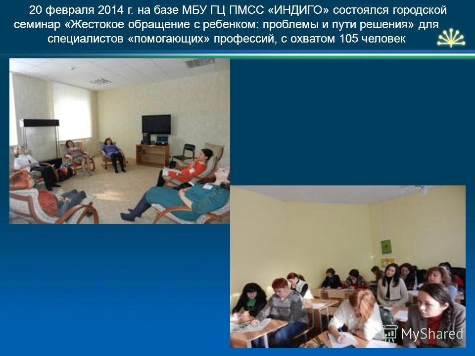 20 февраля 2014 г. на базе МБУ ГЦ ПМСС «ИНДИГО» состоялся городской семинар «Жестокое обращение с ребенком: проблемы и пути решения» для специалистов «помогающих» профессий, с охватом 105 человек