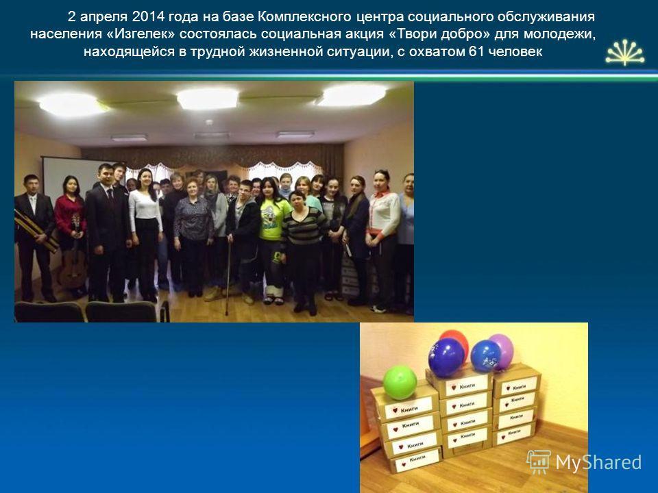 2 апреля 2014 года на базе Комплексного центра социального обслуживания населения «Изгелек» состоялась социальная акция «Твори добро» для молодежи, находящейся в трудной жизненной ситуации, с охватом 61 человек