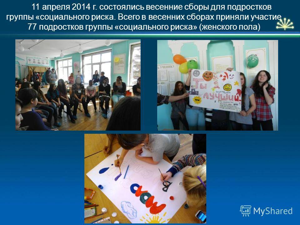 11 апреля 2014 г. состоялись весенние сборы для подростков группы «социального риска. Всего в весенних сборах приняли участие 77 подростков группы «социального риска» (женского пола)