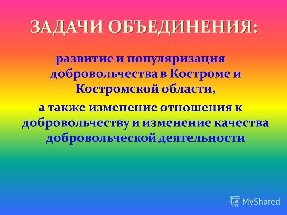ЗАДАЧИ ОБЪЕДИНЕНИЯ: развитие и популяризация добровольчества в Костроме и Костромской области, а также изменение отношения к добровольчеству и изменение качества добровольческой деятельности
