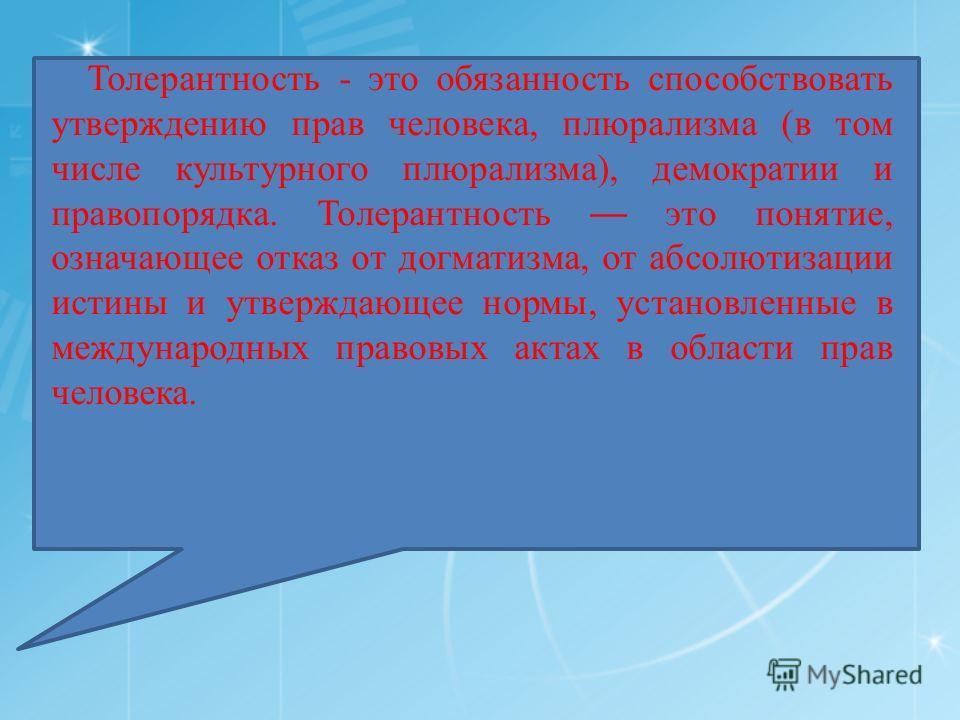 Толерантность - это обязанность способствовать утверждению прав человека, плюрализма (в том числе культурного плюрализма), демократии и правопорядка. Толерантность это понятие, означающее отказ от догматизма, от абсолютизации истины и утверждающее но