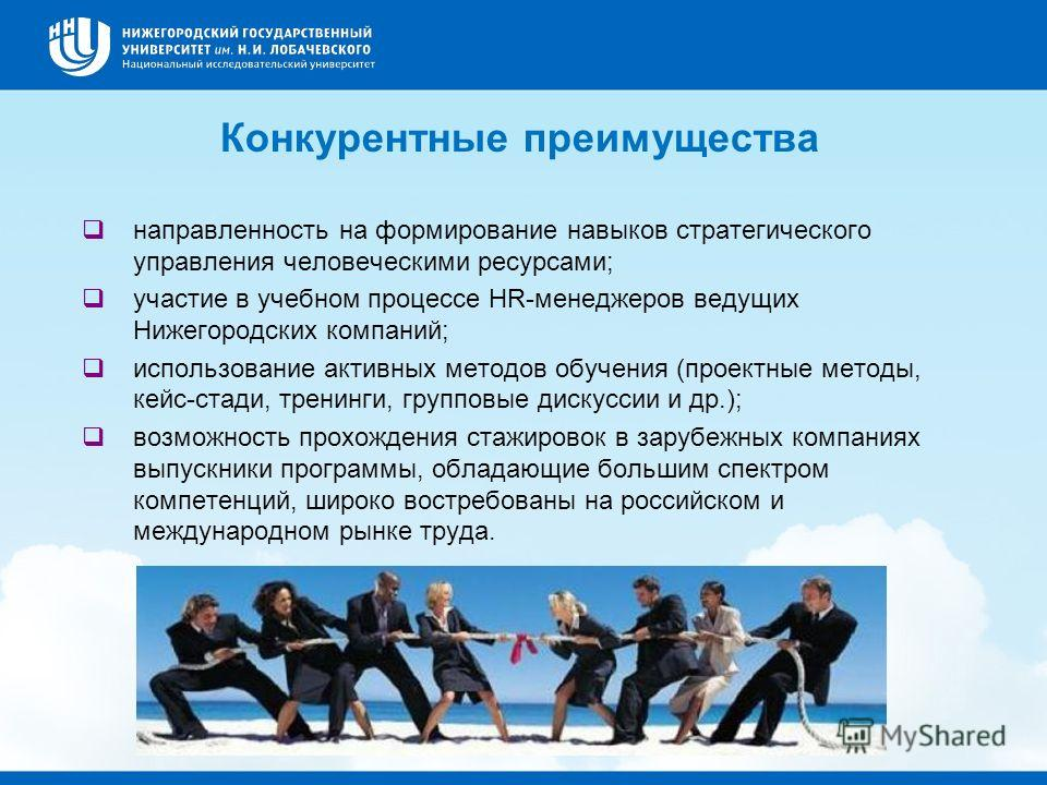 Конкурентные преимущества направленность на формирование навыков стратегического управления человеческими ресурсами; участие в учебном процессе HR-менеджеров ведущих Нижегородских компаний; использование активных методов обучения (проектные методы, к