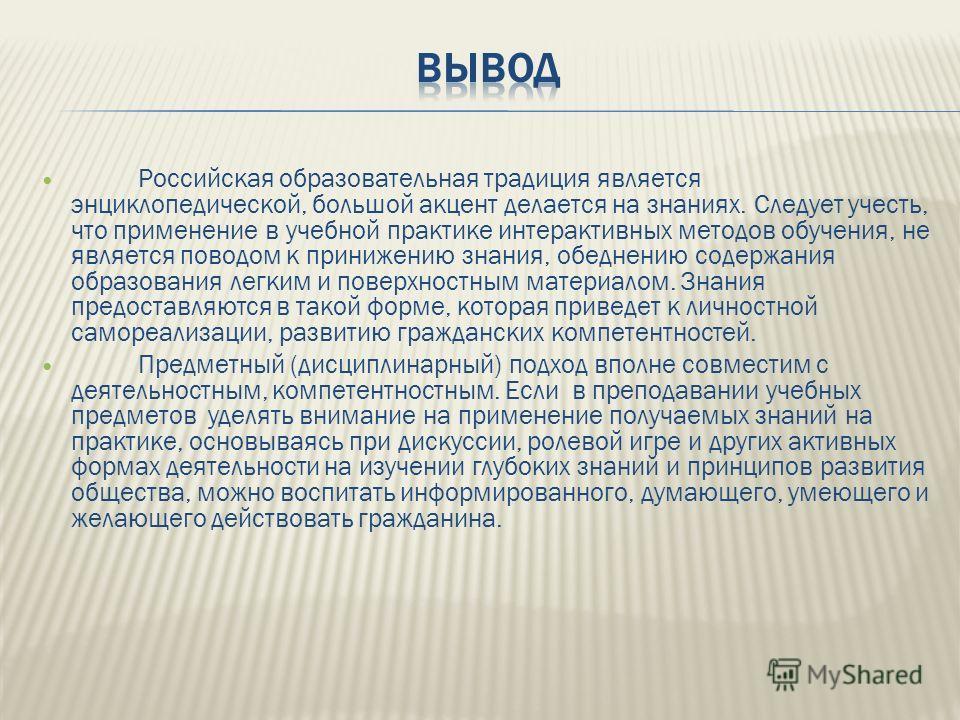 Российская образовательная традиция является энциклопедической, большой акцент делается на знаниях. Следует учесть, что применение в учебной практике интерактивных методов обучения, не является поводом к принижению знания, обеднению содержания образо