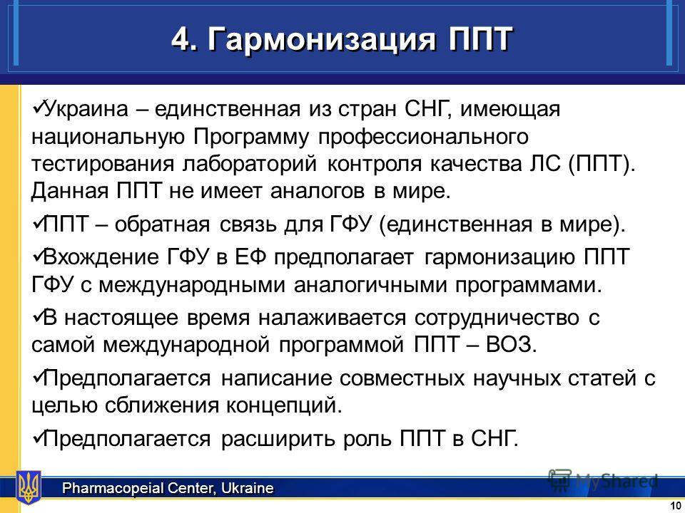 Pharmacopeial Center, Ukraine 4. Гармонизация ППТ 10 Украина – единственная из стран СНГ, имеющая национальную Программу профессионального тестирования лабораторий контроля качества ЛС (ППТ). Данная ППТ не имеет аналогов в мире. ППТ – обратная связь