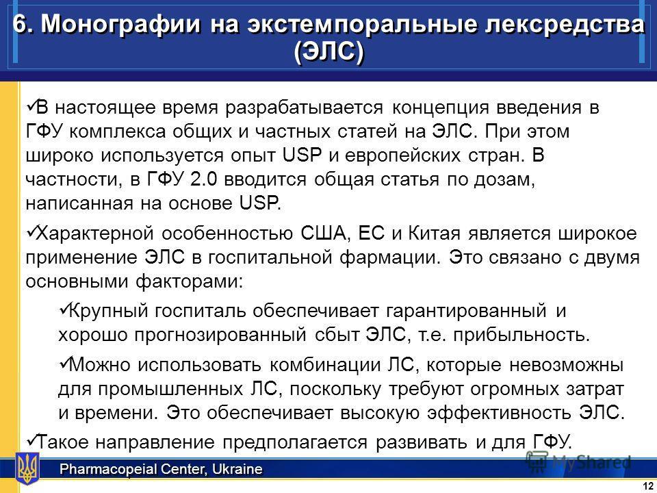 Pharmacopeial Center, Ukraine 6. Монографии на экстемпоральные лексредства (ЭЛС) 12 В настоящее время разрабатывается концепция введения в ГФУ комплекса общих и частных статей на ЭЛС. При этом широко используется опыт USP и европейских стран. В частн