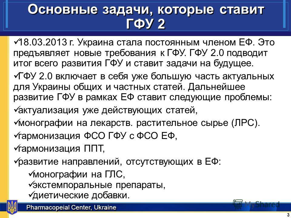 Pharmacopeial Center, Ukraine Основные задачи, которые ставит ГФУ 2 3 3 18.03.2013 г. Украина стала постоянным членом ЕФ. Это предъявляет новые требования к ГФУ. ГФУ 2.0 подводит итог всего развития ГФУ и ставит задачи на будущее. ГФУ 2.0 включает в