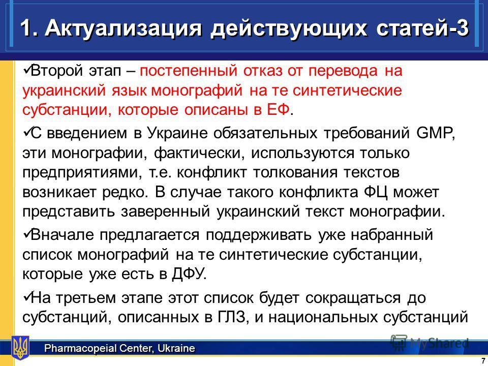 Pharmacopeial Center, Ukraine 1. Актуализация действующих статей-3 7 7 Второй этап – постепенный отказ от перевода на украинский язык монографий на те синтетические субстанции, которые описаны в ЕФ. С введением в Украине обязательных требований GMP,