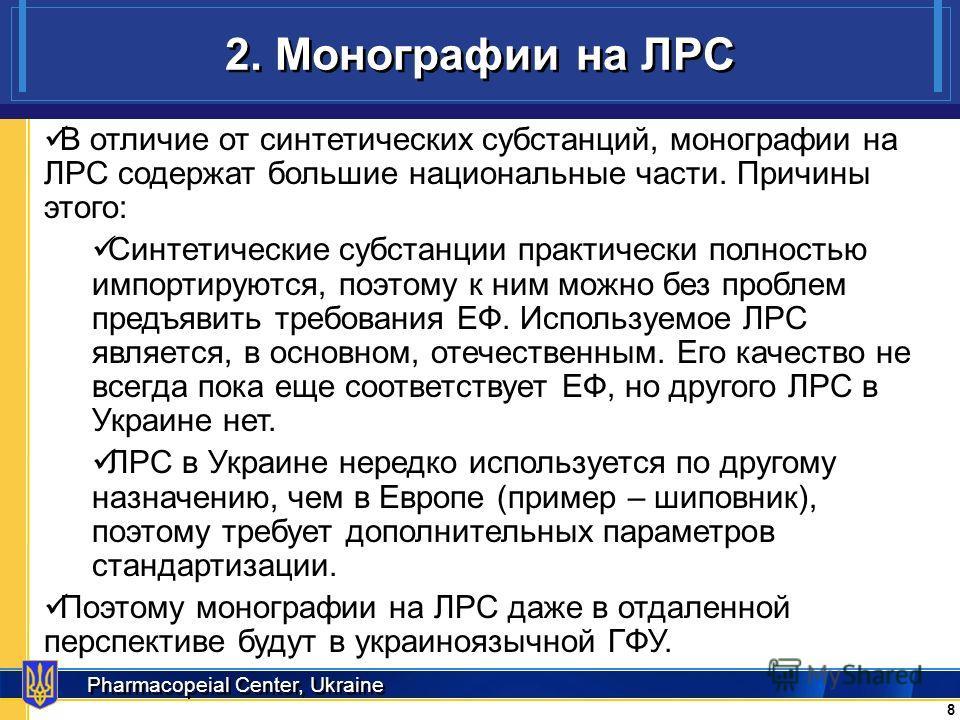 Pharmacopeial Center, Ukraine 2. Монографии на ЛРС 8 8 В отличие от синтетических субстанций, монографии на ЛРС содержат большие национальные части. Причины этого: Синтетические субстанции практически полностью импортируются, поэтому к ним можно без