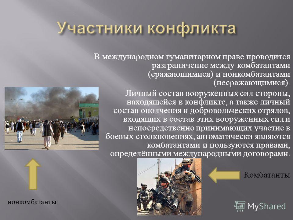 В международном гуманитарном праве проводится разграничение между комбатантами ( сражающимися ) и нонкомбатантами ( несражающимися ). Личный состав вооружённых сил стороны, находящейся в конфликте, а также личный состав ополчения и добровольческих от