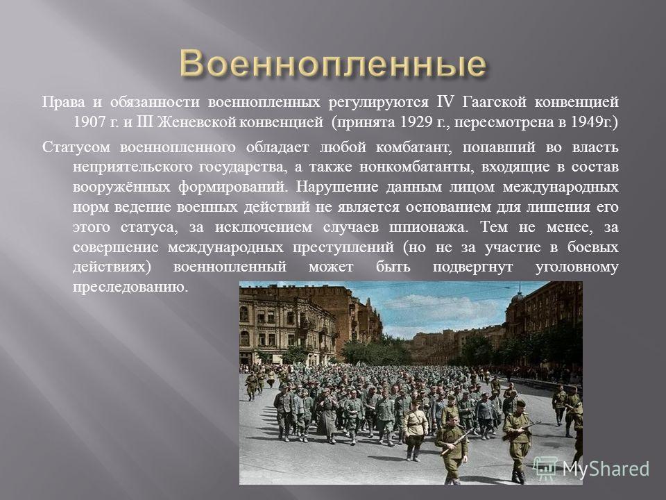 Права и обязанности военнопленных регулируются IV Гаагской конвенцией 1907 г. и III Женевской конвенцией ( принята 1929 г., пересмотрена в 1949 г.) Статусом военнопленного обладает любой комбатант, попавший во власть неприятельского государства, а та