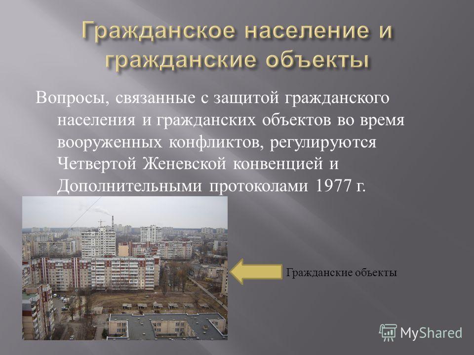 Вопросы, связанные с защитой гражданского населения и гражданских объектов во время вооруженных конфликтов, регулируются Четвертой Женевской конвенцией и Дополнительными протоколами 1977 г. Гражданские объекты