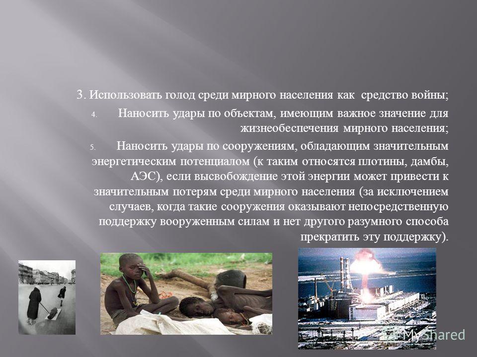 3. Использовать голод среди мирного населения как средство войны ; 4. Наносить удары по объектам, имеющим важное значение для жизнеобеспечения мирного населения ; 5. Наносить удары по сооружениям, обладающим значительным энергетическим потенциалом (