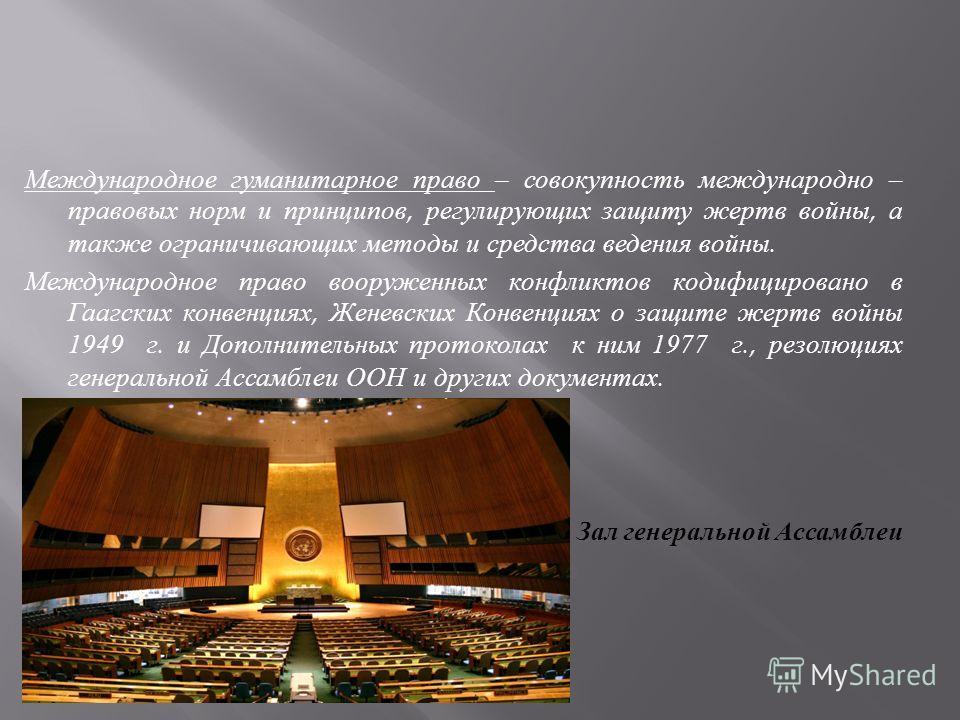 Международное гуманитарное право – совокупность международно – правовых норм и принципов, регулирующих защиту жертв войны, а также ограничивающих методы и средства ведения войны. Международное право вооруженных конфликтов кодифицировано в Гаагских ко