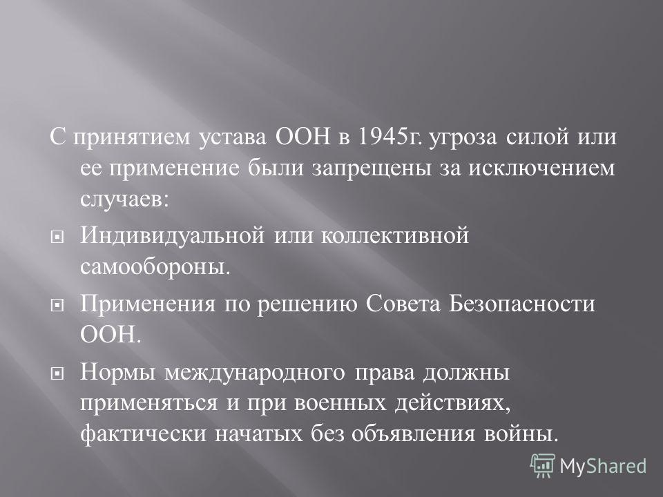 С принятием устава ООН в 1945 г. угроза силой или ее применение были запрещены за исключением случаев : Индивидуальной или коллективной самообороны. Применения по решению Совета Безопасности ООН. Нормы международного права должны применяться и при во