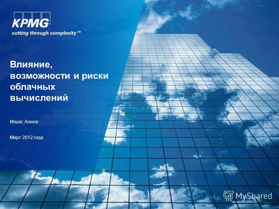 Влияние, возможности и риски облачных вычислений Ильяс Алиев Март 2012 года