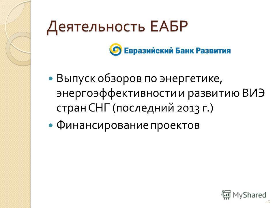Деятельность ЕАБР Выпуск обзоров по энергетике, энергоэффективности и развитию ВИЭ стран СНГ ( последний 2013 г.) Финансирование проектов 18