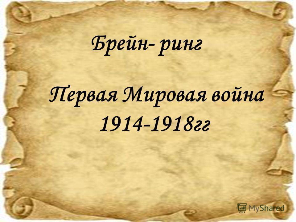 Первая Мировая война 1914-1918 гг Брейн- ринг