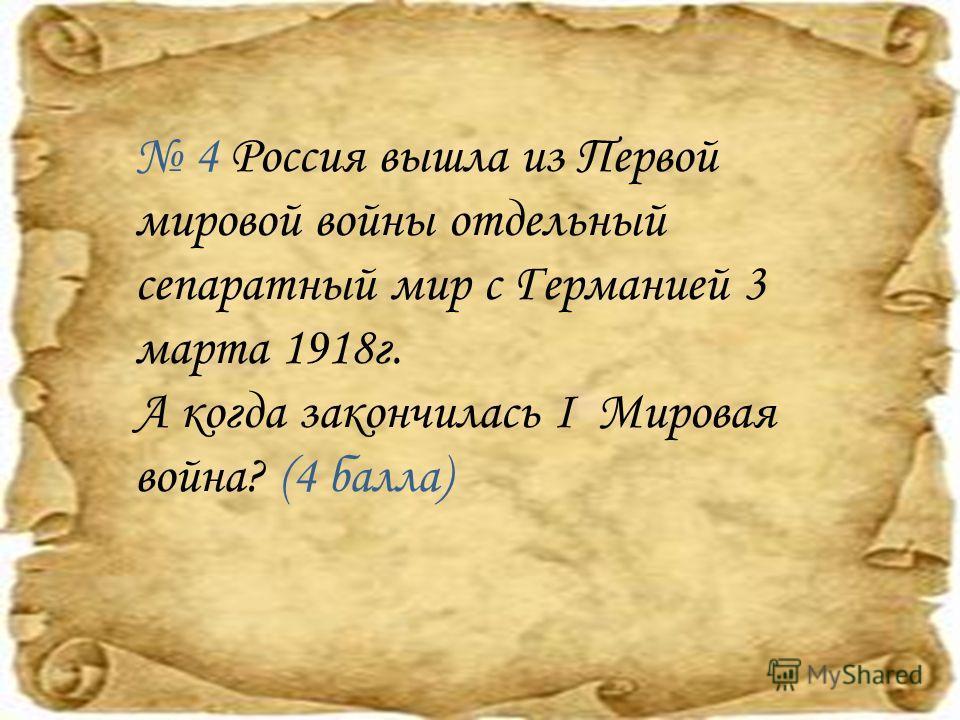 4 Россия вышла из Первой мировой войны отдельный сепаратный мир с Германией 3 марта 1918 г. А когда закончилась I Мировая война? (4 балла)