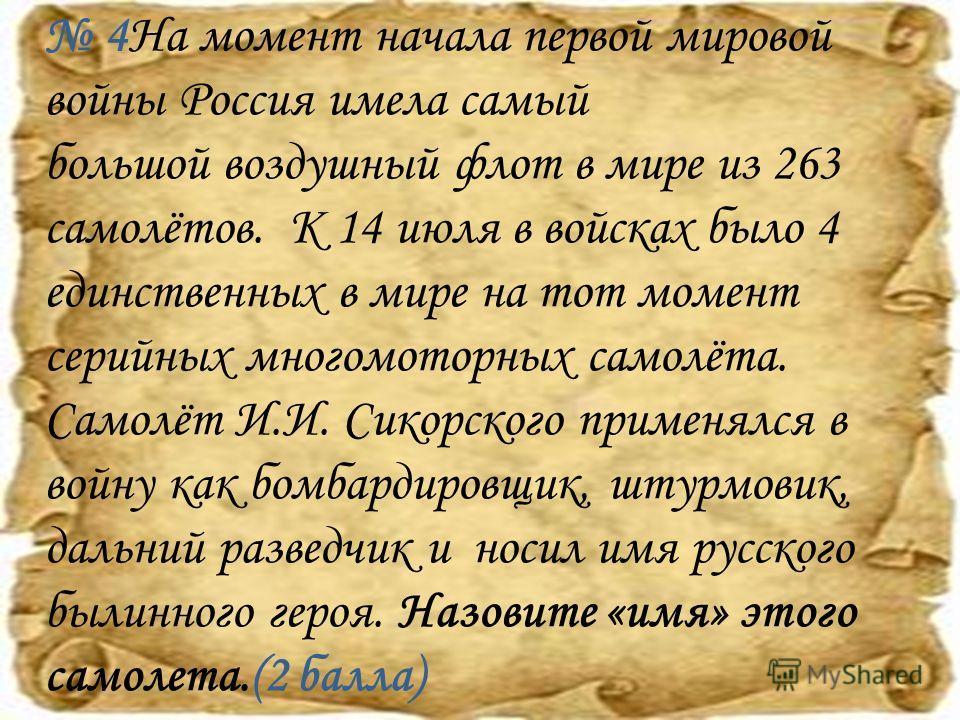 4На момент начала первой мировой войны Россия имела самый большой воздушный флот в мире из 263 самолётов. К 14 июля в войсках было 4 единственных в мире на тот момент серийных многомоторных самолёта. Самолёт И.И. Сикорского применялся в войну как бом