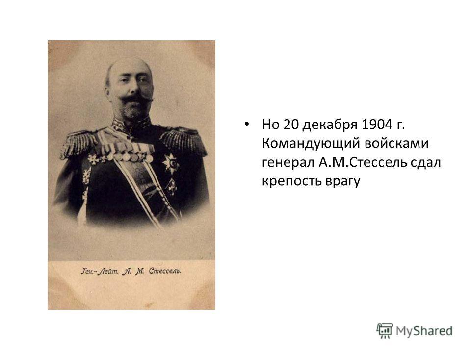Но 20 декабря 1904 г. Командующий войсками генерал А.М.Стессель сдал крепость врагу