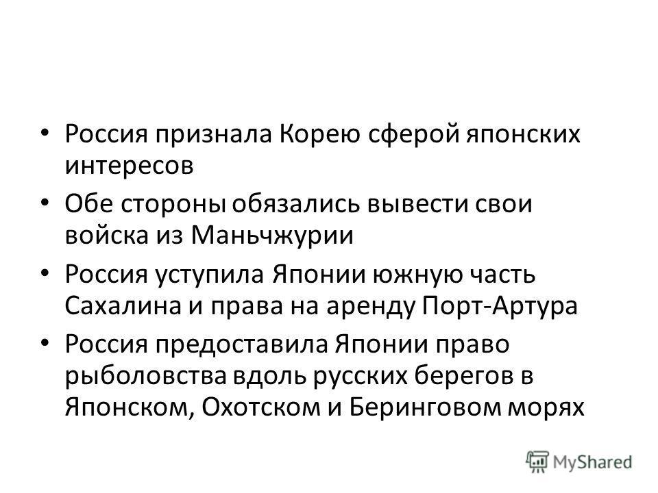 Россия признала Корею сферой японских интересов Обе стороны обязались вывести свои войска из Маньчжурии Россия уступила Японии южную часть Сахалина и права на аренду Порт-Артура Россия предоставила Японии право рыболовства вдоль русских берегов в Япо