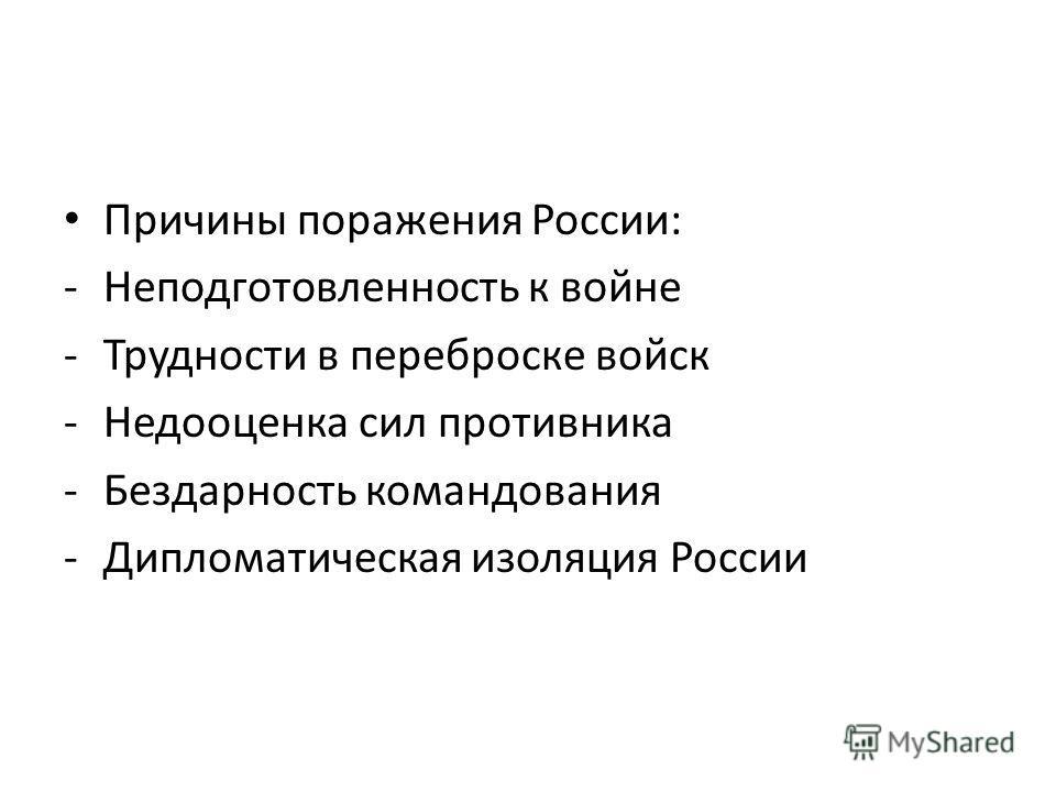Причины поражения России: -Неподготовленность к войне -Трудности в переброске войск -Недооценка сил противника -Бездарность командования -Дипломатическая изоляция России
