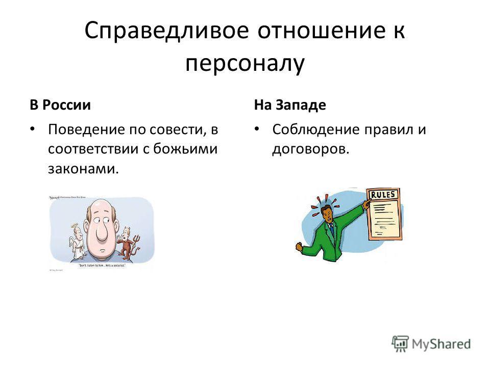 Справедливое отношение к персоналу В России Поведение по совести, в соответствии с божьими законами. На Западе Соблюдение правил и договоров.