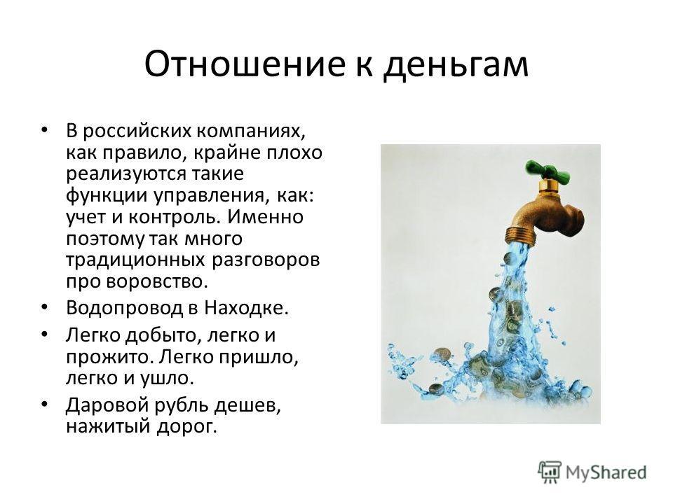 Отношение к деньгам В российских компаниях, как правило, крайне плохо реализуются такие функции управления, как: учет и контроль. Именно поэтому так много традиционных разговоров про воровство. Водопровод в Находке. Легко добыто, легко и прожито. Лег