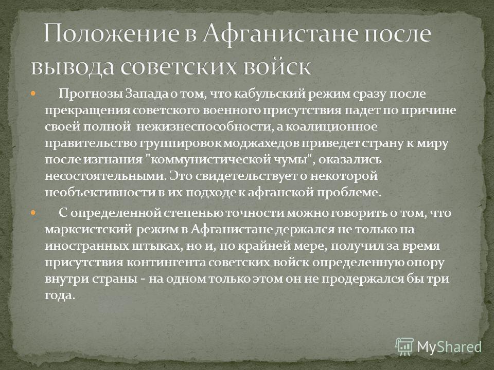 Прогнозы Запада о том, что кабульский режим сразу после прекращения советского военного присутствия падет по причине своей полной нежизнеспособности, а коалиционное правительство группировок моджахедов приведет страну к миру после изгнания