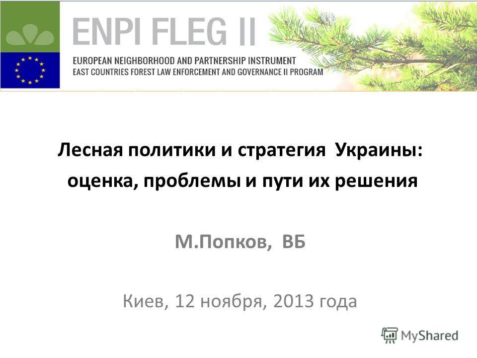 Лесная политики и стратегия Украины: оценка, проблемы и пути их решения М.Попков, ВБ Киев, 12 ноября, 2013 года