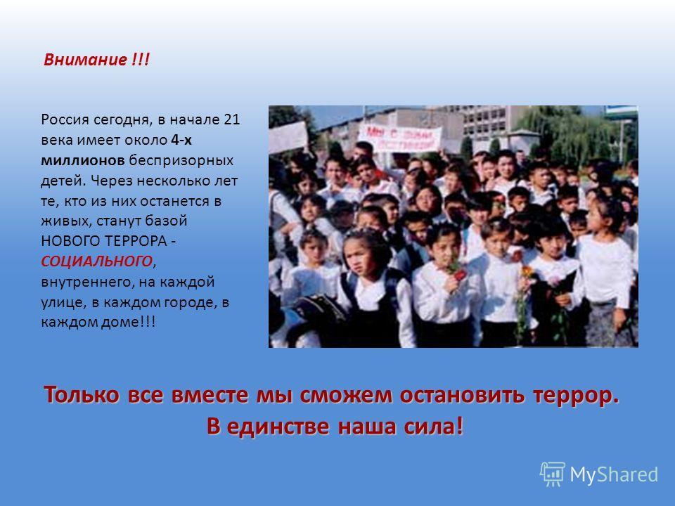 Внимание !!! Россия сегодня, в начале 21 века имеет около 4-х миллионов беспризорных детей. Через несколько лет те, кто из них останется в живых, станут базой НОВОГО ТЕРРОРА - СОЦИАЛЬНОГО, внутреннего, на каждой улице, в каждом городе, в каждом доме!