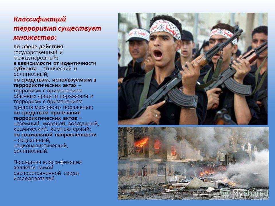 Классификаций терроризма существует множество: по сфере действия - государственный и международный; в зависимости от идентичности субъекта – этнический и религиозный; по средствам, используемым в террористических актах – терроризм с применением обычн