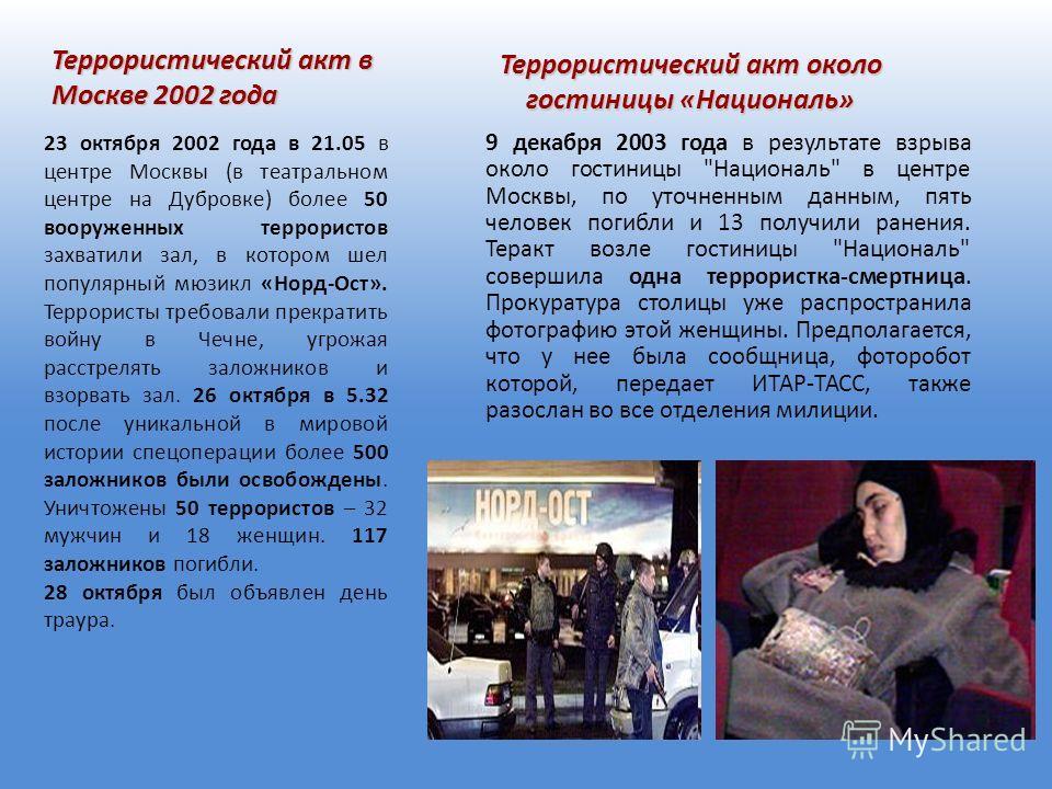 Террористический акт в Москве 2002 года 23 октября 2002 года в 21.05 в центре Москвы (в театральном центре на Дубровке) более 50 вооруженных террористов захватили зал, в котором шел популярный мюзикл «Норд-Ост». Террористы требовали прекратить войну