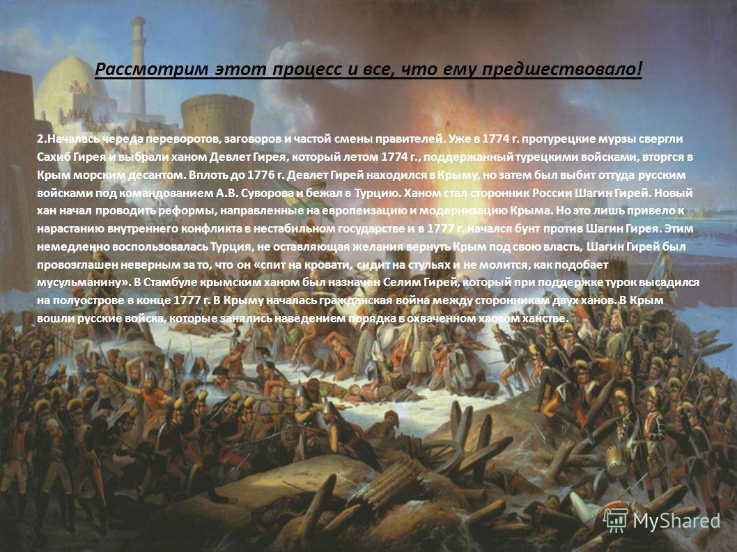 Рассмотрим этот процесс и все, что ему предшествовало! 2. Началась череда переворотов, заговоров и частой смены правителей. Уже в 1774 г. протурецкие мурзы свергли Сахиб Гирея и выбрали ханом Девлет Гирея, который летом 1774 г., поддержанный турецким