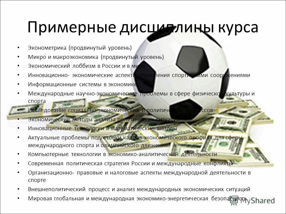 Примерные дисциплины курса Эконометрика (продвинутый уровень) Микро и макроэкономика (продвинутый уровень) Экономический лоббизм в России и в мире Инновационно- экономические аспекты управления спортивными сооружениями Информационные системы в эконом